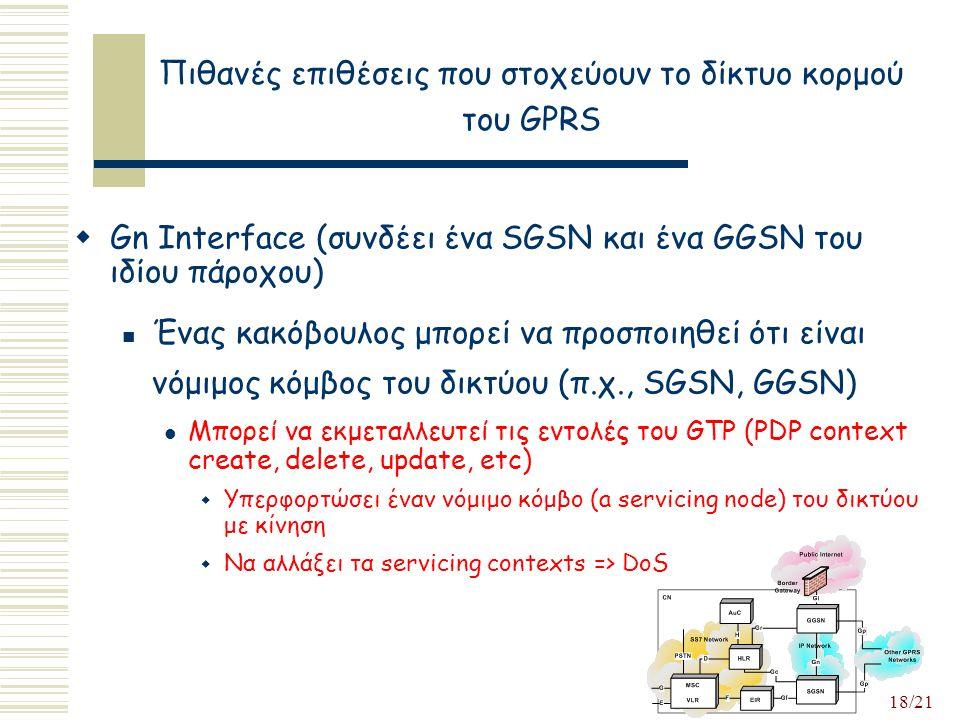 18/21 Πιθανές επιθέσεις που στοχεύουν το δίκτυο κορμού του GPRS  Gn Interface (συνδέει ένα SGSN και ένα GGSN του ιδίου πάροχου) Ένας κακόβουλος μπορεί να προσποιηθεί ότι είναι νόμιμος κόμβος του δικτύου (π.χ., SGSN, GGSN) Μπορεί να εκμεταλλευτεί τις εντολές του GTP (PDP context create, delete, update, etc)  Υπερφορτώσει έναν νόμιμο κόμβο (a servicing node) του δικτύου με κίνηση  Να αλλάξει τα servicing contexts => DoS