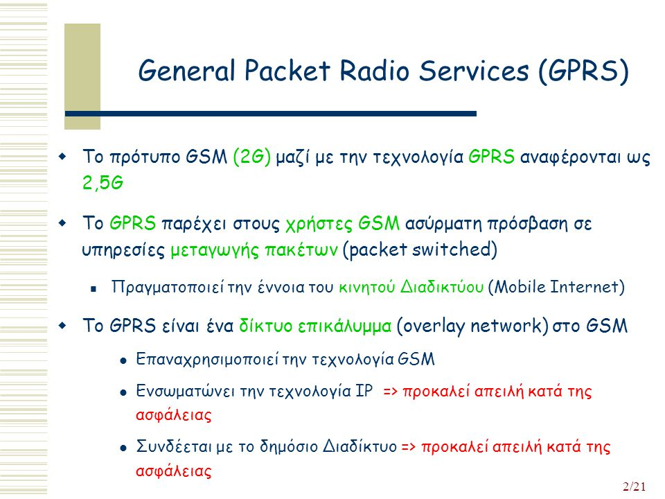 2/21 General Packet Radio Services (GPRS)  Το πρότυπο GSM (2G) μαζί με την τεχνολογία GPRS αναφέρονται ως 2,5G  To GPRS παρέχει στους χρήστες GSM ασύρματη πρόσβαση σε υπηρεσίες μεταγωγής πακέτων (packet switched) Πραγματοποιεί την έννοια του κινητού Διαδικτύου (Mobile Internet)  Το GPRS είναι ένα δίκτυο επικάλυμμα (overlay network) στο GSM Επαναχρησιμοποιεί την τεχνολογία GSM Ενσωματώνει την τεχνολογία IP => προκαλεί απειλή κατά της ασφάλειας Συνδέεται με το δημόσιο Διαδίκτυο => προκαλεί απειλή κατά της ασφάλειας