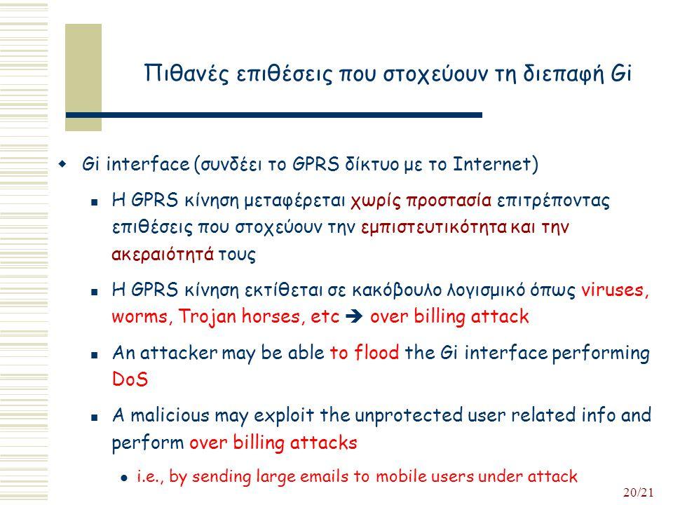20/21 Πιθανές επιθέσεις που στοχεύουν τη διεπαφή Gi  Gi interface (συνδέει το GPRS δίκτυο με το Internet) Η GPRS κίνηση μεταφέρεται χωρίς προστασία επιτρέποντας επιθέσεις που στοχεύουν την εμπιστευτικότητα και την ακεραιότητά τους Η GPRS κίνηση εκτίθεται σε κακόβουλο λογισμικό όπως viruses, worms, Trojan horses, etc  over billing attack An attacker may be able to flood the Gi interface performing DoS A malicious may exploit the unprotected user related info and perform over billing attacks i.e., by sending large emails to mobile users under attack