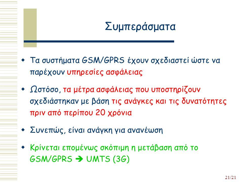 21/21 Συμπεράσματα  Τα συστήματα GSM/GPRS έχουν σχεδιαστεί ώστε να παρέχουν υπηρεσίες ασφάλειας  Ωστόσο, τα μέτρα ασφάλειας που υποστηρίζουν σχεδιάστηκαν με βάση τις ανάγκες και τις δυνατότητες πριν από περίπου 20 χρόνια  Συνεπώς, είναι ανάγκη για ανανέωση  Κρίνεται επομένως σκόπιμη η μετάβαση από το GSM/GPRS  UMTS (3G)
