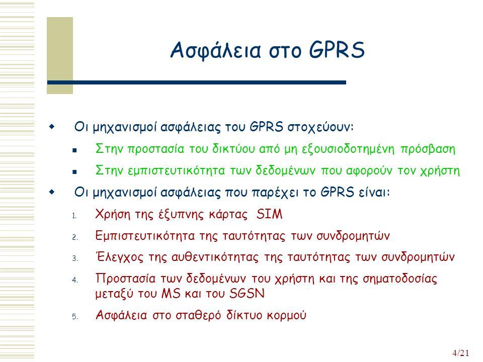 4/21 Ασφάλεια στο GPRS  Οι μηχανισμοί ασφάλειας του GPRS στοχεύουν: Στην προστασία του δικτύου από μη εξουσιοδοτημένη πρόσβαση Στην εμπιστευτικότητα των δεδομένων που αφορούν τον χρήστη  Οι μηχανισμοί ασφάλειας που παρέχει το GPRS είναι: 1.
