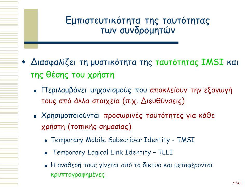 6/21 Εμπιστευτικότητα της ταυτότητας των συνδρομητών  Διασφαλίζει τη μυστικότητα της ταυτότητας IMSI και της θέσης του χρήστη Περιλαμβάνει μηχανισμούς που αποκλείουν την εξαγωγή τους από άλλα στοιχεία (π.χ.