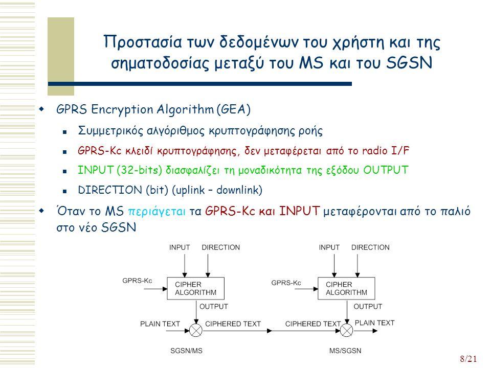 8/21 Προστασία των δεδομένων του χρήστη και της σηματοδοσίας μεταξύ του MS και του SGSN  GPRS Encryption Algorithm (GEA) Συμμετρικός αλγόριθμος κρυπτογράφησης ροής GPRS-Kc κλειδί κρυπτογράφησης, δεν μεταφέρεται από το radio I/F INPUT (32-bits) διασφαλίζει τη μοναδικότητα της εξόδου OUTPUT DIRECTION (bit) (uplink – downlink)  Όταν το MS περιάγετaι τα GPRS-Kc και INPUT μεταφέρονται από το παλιό στο νέο SGSN