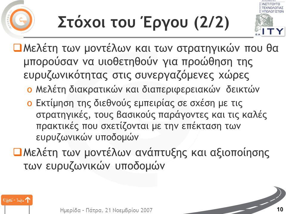 Ημερίδα – Πάτρα, 21 Νοεμβρίου 2007 10 Στόχοι του Έργου (2/2)  Μελέτη των μοντέλων και των στρατηγικών που θα μπορούσαν να υιοθετηθούν για προώθηση της ευρυζωνικότητας στις συνεργαζόμενες χώρες oΜελέτη διακρατικών και διαπεριφερειακών δεικτών oΕκτίμηση της διεθνούς εμπειρίας σε σχέση με τις στρατηγικές, τους βασικούς παράγοντες και τις καλές πρακτικές που σχετίζονται με την επέκταση των ευρυζωνικών υποδομών  Μελέτη των μοντέλων ανάπτυξης και αξιοποίησης των ευρυζωνικών υποδομών