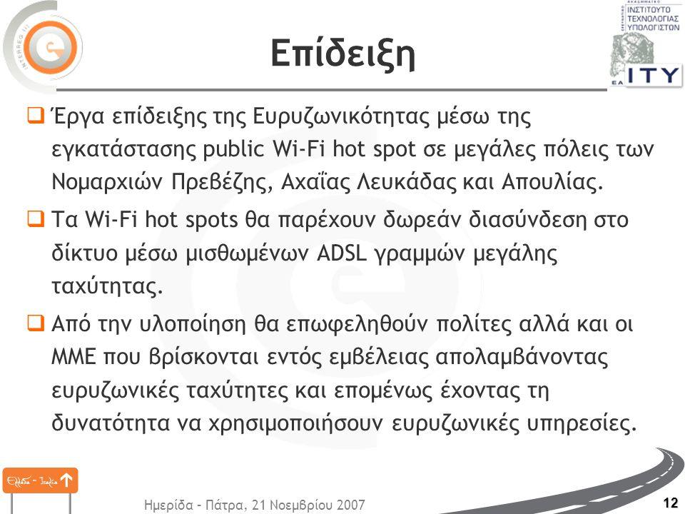 Ημερίδα – Πάτρα, 21 Νοεμβρίου 2007 12 Επίδειξη  Έργα επίδειξης της Ευρυζωνικότητας μέσω της εγκατάστασης public Wi-Fi hot spot σε μεγάλες πόλεις των Νομαρχιών Πρεβέζης, Αχαΐας Λευκάδας και Απουλίας.