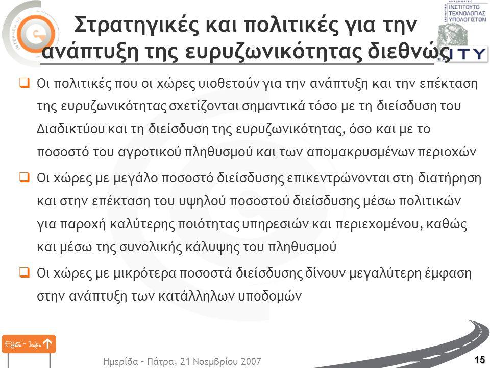 Ημερίδα – Πάτρα, 21 Νοεμβρίου 2007 15 Στρατηγικές και πολιτικές για την ανάπτυξη της ευρυζωνικότητας διεθνώς  Οι πολιτικές που οι χώρες υιοθετούν για την ανάπτυξη και την επέκταση της ευρυζωνικότητας σχετίζονται σημαντικά τόσο με τη διείσδυση του Διαδικτύου και τη διείσδυση της ευρυζωνικότητας, όσο και με το ποσοστό του αγροτικού πληθυσμού και των απομακρυσμένων περιοχών  Οι χώρες με μεγάλο ποσοστό διείσδυσης επικεντρώνονται στη διατήρηση και στην επέκταση του υψηλού ποσοστού διείσδυσης μέσω πολιτικών για παροχή καλύτερης ποιότητας υπηρεσιών και περιεχομένου, καθώς και μέσω της συνολικής κάλυψης του πληθυσμού  Οι χώρες με μικρότερα ποσοστά διείσδυσης δίνουν μεγαλύτερη έμφαση στην ανάπτυξη των κατάλληλων υποδομών