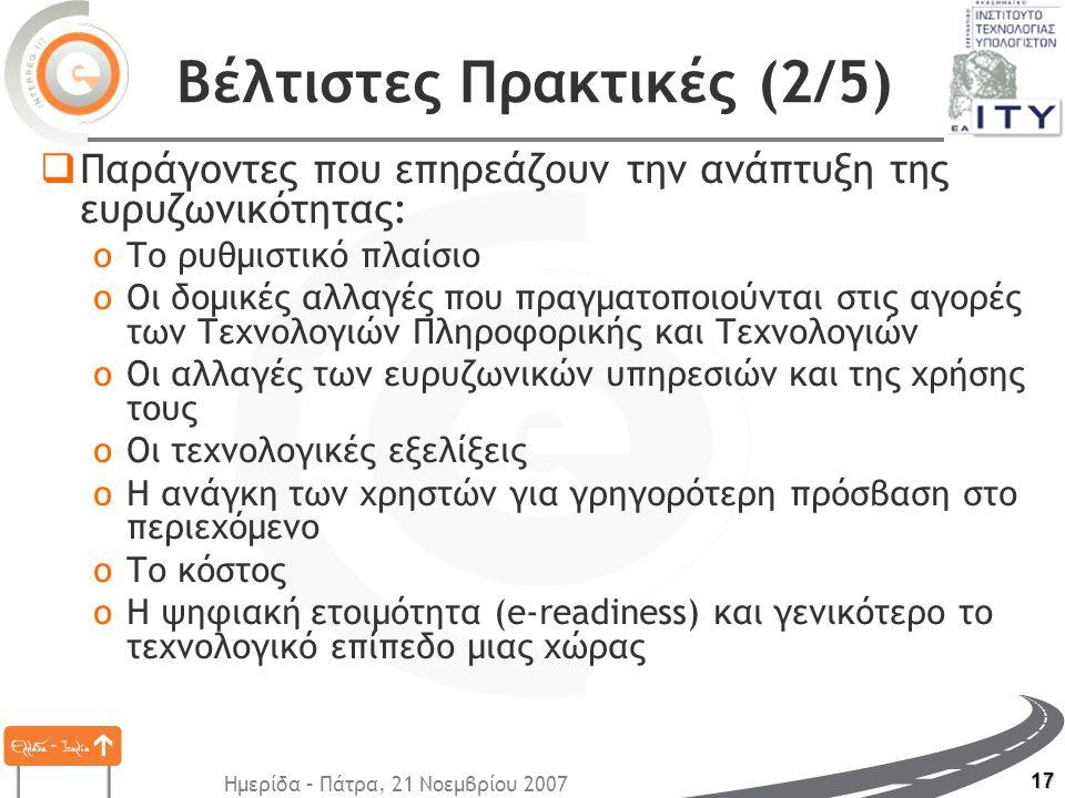 Ημερίδα – Πάτρα, 21 Νοεμβρίου 2007 17 Βέλτιστες Πρακτικές (2/5)  Παράγοντες που επηρεάζουν την ανάπτυξη της ευρυζωνικότητας: oΤο ρυθμιστικό πλαίσιο oΟι δομικές αλλαγές που πραγματοποιούνται στις αγορές των Τεχνολογιών Πληροφορικής και Τεχνολογιών oΟι αλλαγές των ευρυζωνικών υπηρεσιών και της χρήσης τους oΟι τεχνολογικές εξελίξεις oΗ ανάγκη των χρηστών για γρηγορότερη πρόσβαση στο περιεχόμενο oΤο κόστος oΗ ψηφιακή ετοιμότητα (e-readiness) και γενικότερο το τεχνολογικό επίπεδο μιας χώρας