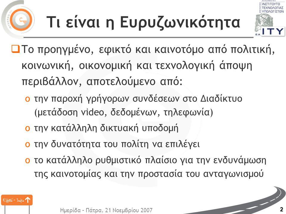 Ημερίδα – Πάτρα, 21 Νοεμβρίου 2007 2 Τι είναι η Ευρυζωνικότητα  Το προηγμένο, εφικτό και καινοτόμο από πολιτική, κοινωνική, οικονομική και τεχνολογική άποψη περιβάλλον, αποτελούμενο από: oτην παροχή γρήγορων συνδέσεων στο Διαδίκτυο (μετάδοση video, δεδομένων, τηλεφωνία) oτην κατάλληλη δικτυακή υποδομή oτην δυνατότητα του πολίτη να επιλέγει oτο κατάλληλο ρυθμιστικό πλαίσιο για την ενδυνάμωση της καινοτομίας και την προστασία του ανταγωνισμού