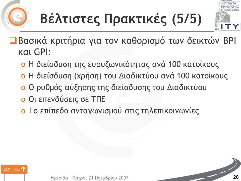 Ημερίδα – Πάτρα, 21 Νοεμβρίου 2007 20 Βέλτιστες Πρακτικές (5/5)  Βασικά κριτήρια για τον καθορισμό των δεικτών BPI και GPI: oΗ διείσδυση της ευρυζωνικότητας ανά 100 κατοίκους oΗ διείσδυση (χρήση) του Διαδικτύου ανά 100 κατοίκους oΟ ρυθμός αύξησης της διείσδυσης του Διαδικτύου oΟι επενδύσεις σε ΤΠΕ oΤο επίπεδο ανταγωνισμού στις τηλεπικοινωνίες
