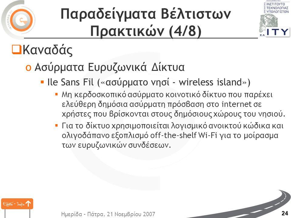 Ημερίδα – Πάτρα, 21 Νοεμβρίου 2007 24 Παραδείγματα Βέλτιστων Πρακτικών (4/8)  Καναδάς oΑσύρματα Ευρυζωνικά Δίκτυα  Ile Sans Fil («ασύρματο νησί - wireless island»)  Μη κερδοσκοπικό ασύρματο κοινοτικό δίκτυο που παρέχει ελεύθερη δημόσια ασύρματη πρόσβαση στο internet σε χρήστες που βρίσκονται στους δημόσιους χώρους του νησιού.