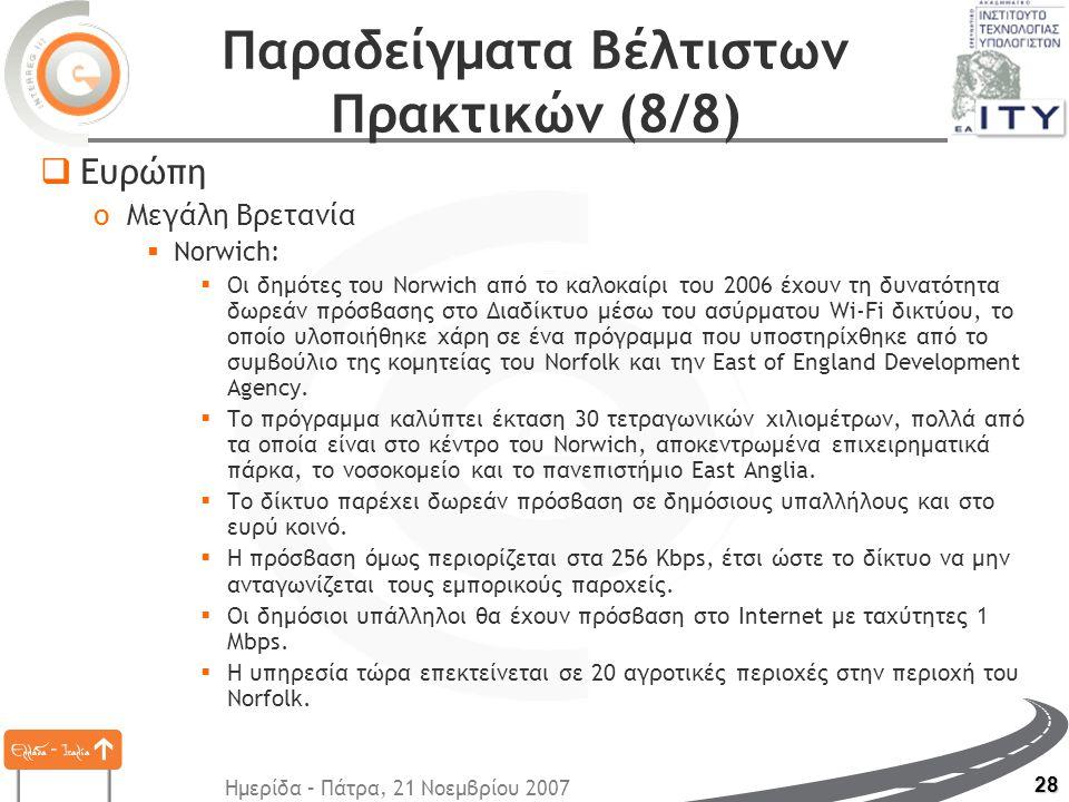 Ημερίδα – Πάτρα, 21 Νοεμβρίου 2007 28 Παραδείγματα Βέλτιστων Πρακτικών (8/8)  Ευρώπη oΜεγάλη Βρετανία  Norwich:  Οι δημότες του Norwich από το καλοκαίρι του 2006 έχουν τη δυνατότητα δωρεάν πρόσβασης στο Διαδίκτυο μέσω του ασύρματου Wi-Fi δικτύου, το οποίο υλοποιήθηκε χάρη σε ένα πρόγραμμα που υποστηρίχθηκε από το συμβούλιο της κομητείας του Norfolk και την East of England Development Agency.
