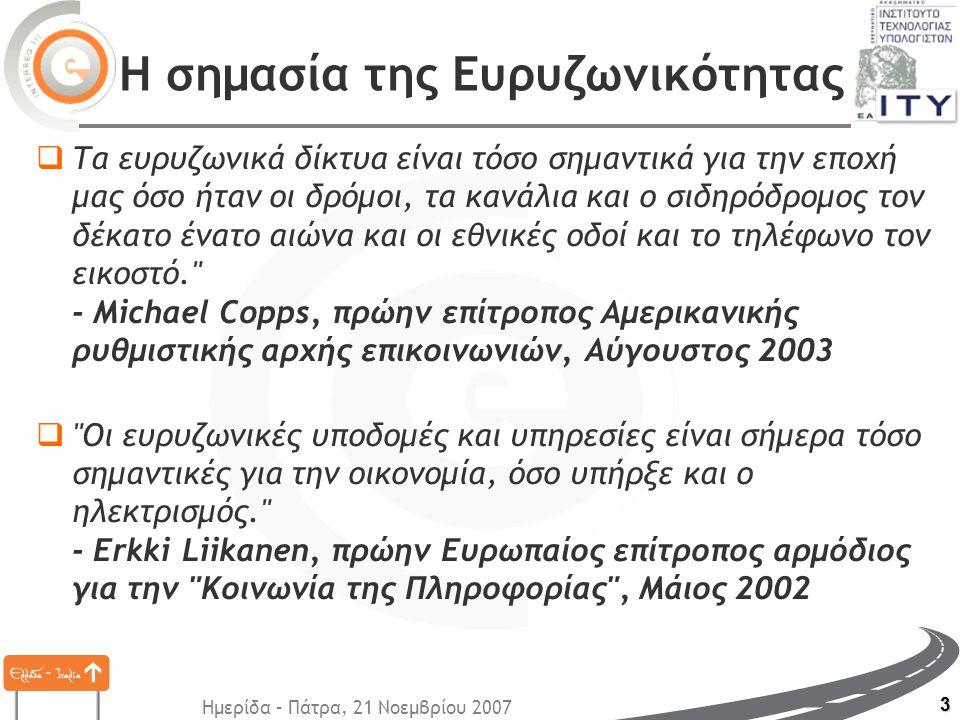 Ημερίδα – Πάτρα, 21 Νοεμβρίου 2007 3 Η σημασία της Ευρυζωνικότητας  Τα ευρυζωνικά δίκτυα είναι τόσο σημαντικά για την εποχή μας όσο ήταν οι δρόμοι, τα κανάλια και ο σιδηρόδρομος τον δέκατο ένατο αιώνα και οι εθνικές οδοί και το τηλέφωνο τον εικοστό. - Michael Copps, πρώην επίτροπος Αμερικανικής ρυθμιστικής αρχής επικοινωνιών, Αύγουστος 2003  Oι ευρυζωνικές υποδομές και υπηρεσίες είναι σήμερα τόσο σημαντικές για την οικονομία, όσο υπήρξε και ο ηλεκτρισμός. - Erkki Liikanen, πρώην Ευρωπαίος επίτροπος αρμόδιος για την Κοινωνία της Πληροφορίας , Μάιος 2002