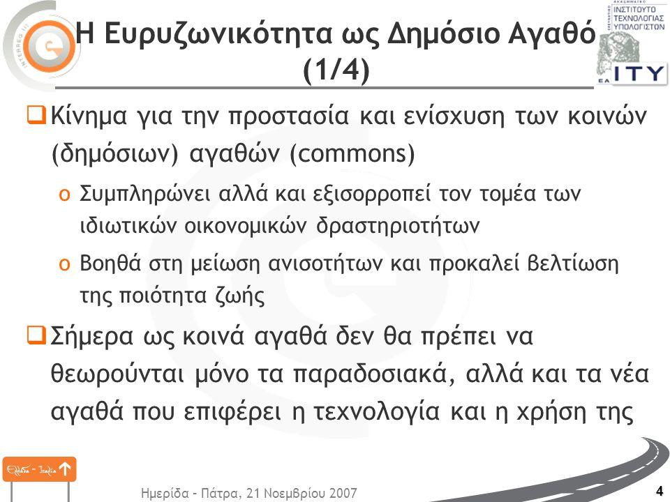 Ημερίδα – Πάτρα, 21 Νοεμβρίου 2007 4 Η Ευρυζωνικότητα ως Δημόσιο Αγαθό (1/4)  Κίνημα για την προστασία και ενίσχυση των κοινών (δημόσιων) αγαθών (commons) oΣυμπληρώνει αλλά και εξισορροπεί τον τομέα των ιδιωτικών οικονομικών δραστηριοτήτων oΒοηθά στη μείωση ανισοτήτων και προκαλεί βελτίωση της ποιότητα ζωής  Σήμερα ως κοινά αγαθά δεν θα πρέπει να θεωρούνται μόνο τα παραδοσιακά, αλλά και τα νέα αγαθά που επιφέρει η τεχνολογία και η χρήση της