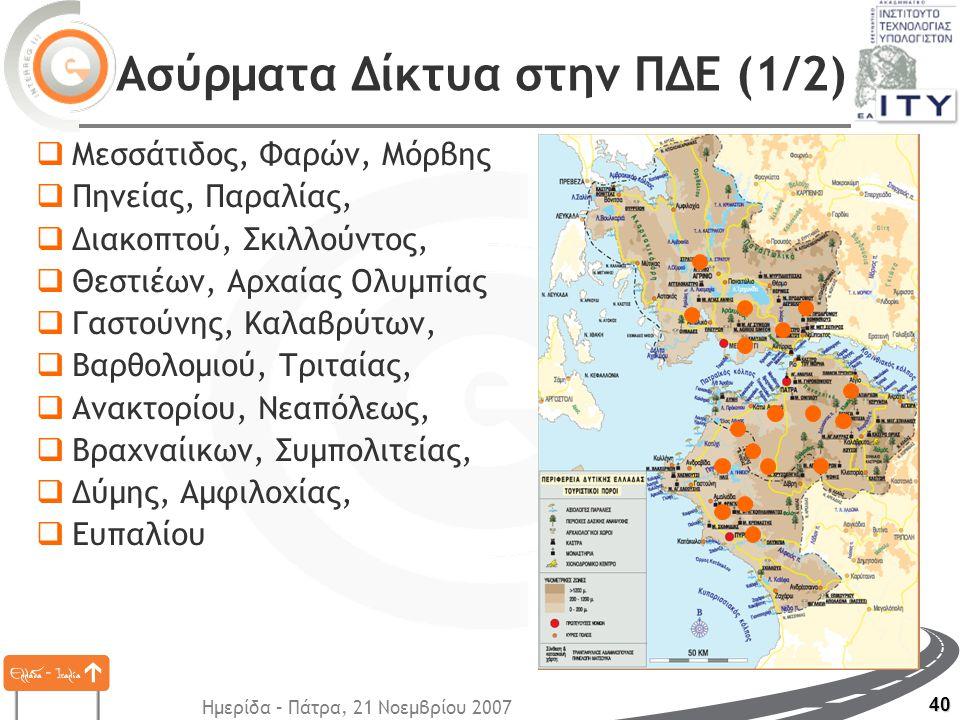 Ημερίδα – Πάτρα, 21 Νοεμβρίου 2007 40 Ασύρματα Δίκτυα στην ΠΔΕ (1/2)  Μεσσάτιδος, Φαρών, Μόρβης  Πηνείας, Παραλίας,  Διακοπτού, Σκιλλούντος,  Θεστιέων, Αρχαίας Ολυμπίας  Γαστούνης, Καλαβρύτων,  Βαρθολομιού, Τριταίας,  Ανακτορίου, Νεαπόλεως,  Βραχναίικων, Συμπολιτείας,  Δύμης, Αμφιλοχίας,  Ευπαλίου