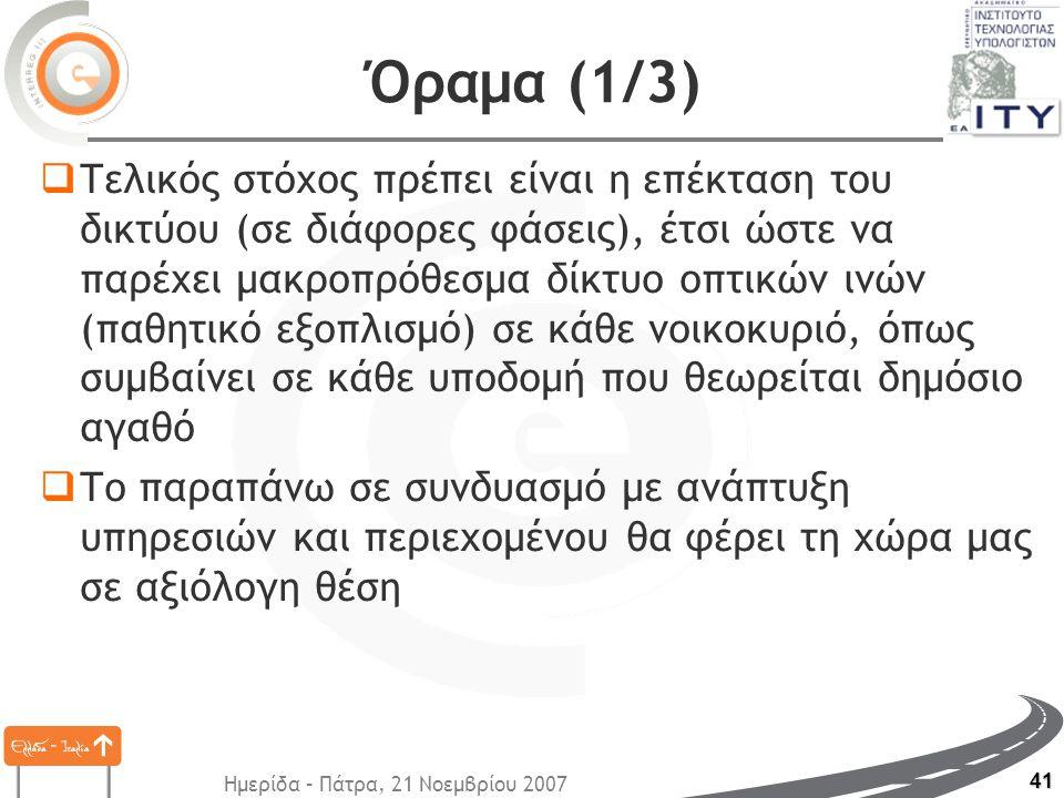 Ημερίδα – Πάτρα, 21 Νοεμβρίου 2007 41 Όραμα (1/3)  Τελικός στόχος πρέπει είναι η επέκταση του δικτύου (σε διάφορες φάσεις), έτσι ώστε να παρέχει μακροπρόθεσμα δίκτυο οπτικών ινών (παθητικό εξοπλισμό) σε κάθε νοικοκυριό, όπως συμβαίνει σε κάθε υποδομή που θεωρείται δημόσιο αγαθό  Το παραπάνω σε συνδυασμό με ανάπτυξη υπηρεσιών και περιεχομένου θα φέρει τη χώρα μας σε αξιόλογη θέση