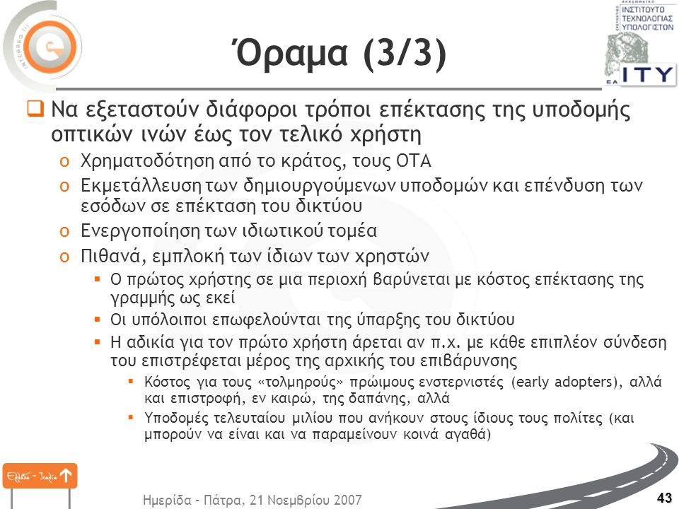 Ημερίδα – Πάτρα, 21 Νοεμβρίου 2007 43 Όραμα (3/3)  Να εξεταστούν διάφοροι τρόποι επέκτασης της υποδομής οπτικών ινών έως τον τελικό χρήστη oΧρηματοδότηση από το κράτος, τους ΟΤΑ oΕκμετάλλευση των δημιουργούμενων υποδομών και επένδυση των εσόδων σε επέκταση του δικτύου oΕνεργοποίηση των ιδιωτικού τομέα oΠιθανά, εμπλοκή των ίδιων των χρηστών  Ο πρώτος χρήστης σε μια περιοχή βαρύνεται με κόστος επέκτασης της γραμμής ως εκεί  Οι υπόλοιποι επωφελούνται της ύπαρξης του δικτύου  Η αδικία για τον πρώτο χρήστη άρεται αν π.χ.