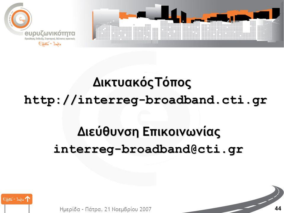 Ημερίδα – Πάτρα, 21 Νοεμβρίου 2007 44 http://interreg-broadband.cti.gr interreg-broadband@cti.gr ΔικτυακόςΤόπος Δικτυακός Τόπος Διεύθυνση Επικοινωνίας