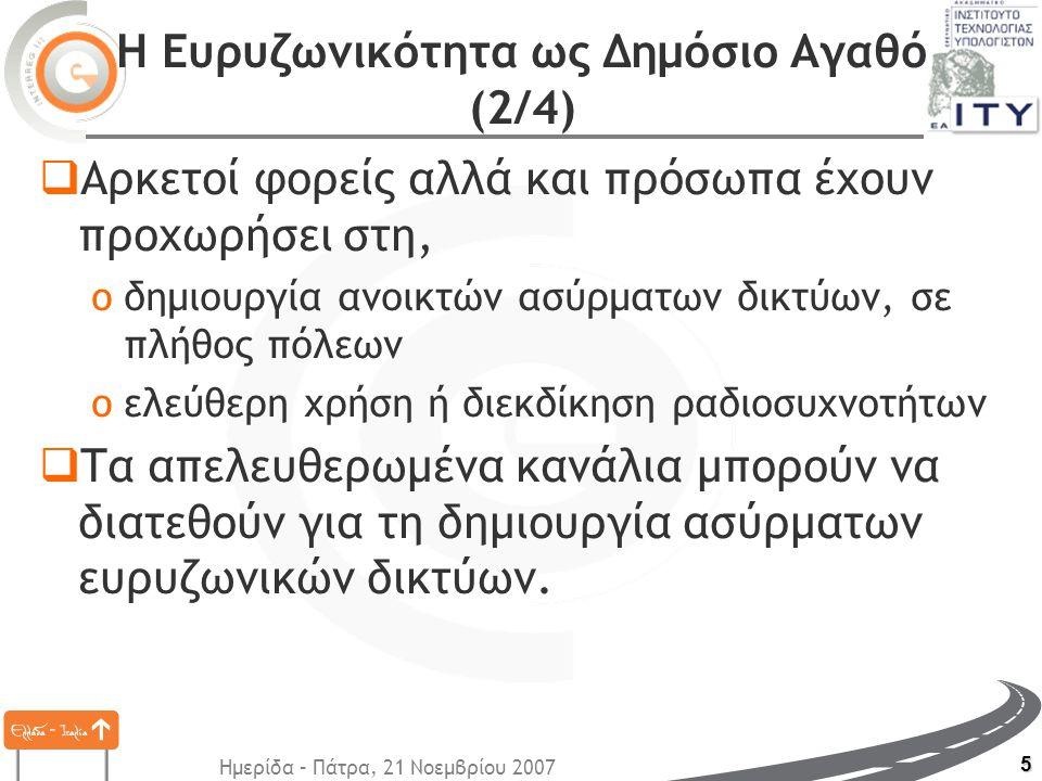 Ημερίδα – Πάτρα, 21 Νοεμβρίου 2007 5 Η Ευρυζωνικότητα ως Δημόσιο Αγαθό (2/4)  Αρκετοί φορείς αλλά και πρόσωπα έχουν προχωρήσει στη, oδημιουργία ανοικτών ασύρματων δικτύων, σε πλήθος πόλεων oελεύθερη χρήση ή διεκδίκηση ραδιοσυχνοτήτων  Τα απελευθερωμένα κανάλια μπορούν να διατεθούν για τη δημιουργία ασύρματων ευρυζωνικών δικτύων.