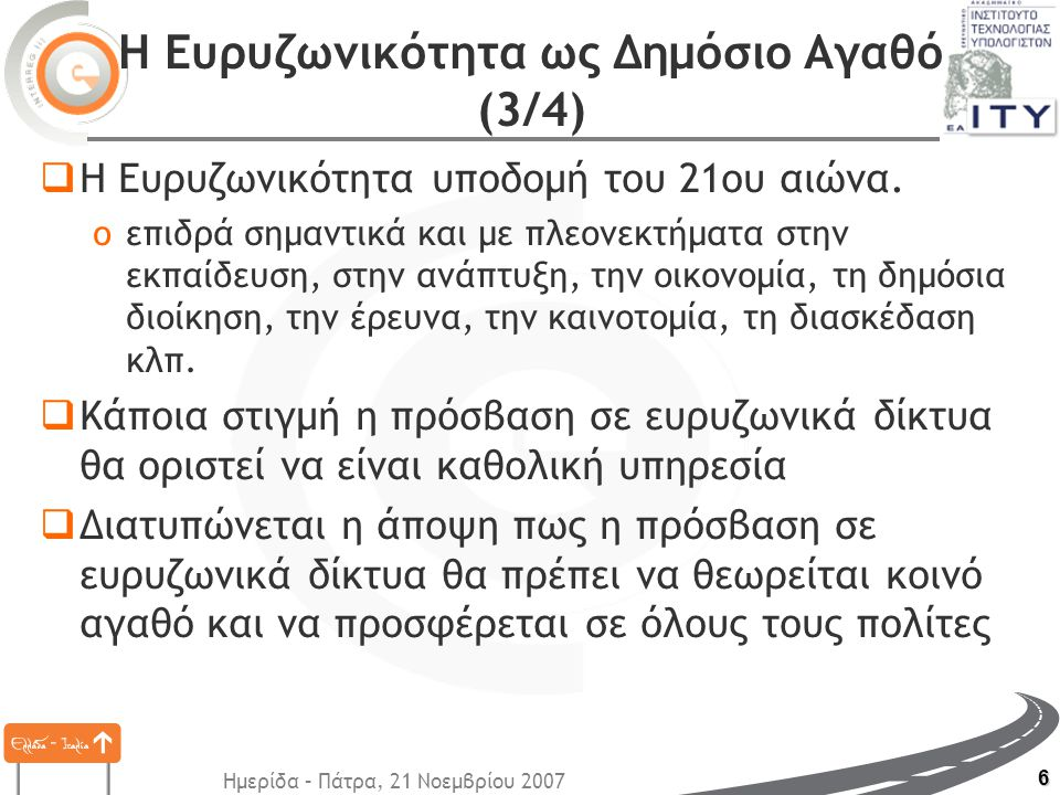 Ημερίδα – Πάτρα, 21 Νοεμβρίου 2007 6 Η Ευρυζωνικότητα ως Δημόσιο Αγαθό (3/4)  Η Ευρυζωνικότητα υποδομή του 21ου αιώνα. oεπιδρά σημαντικά και με πλεον