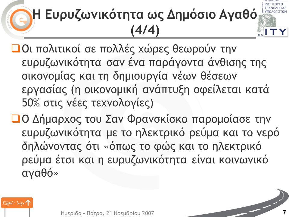 Ημερίδα – Πάτρα, 21 Νοεμβρίου 2007 7 Η Ευρυζωνικότητα ως Δημόσιο Αγαθό (4/4)  Οι πολιτικοί σε πολλές χώρες θεωρούν την ευρυζωνικότητα σαν ένα παράγοντα άνθισης της οικονομίας και τη δημιουργία νέων θέσεων εργασίας (η οικονομική ανάπτυξη οφείλεται κατά 50% στις νέες τεχνολογίες)  Ο Δήμαρχος του Σαν Φρανσκίσκο παρομοίασε την ευρυζωνικότητα με το ηλεκτρικό ρεύμα και το νερό δηλώνοντας ότι «όπως το φώς και το ηλεκτρικό ρεύμα έτσι και η ευρυζωνικότητα είναι κοινωνικό αγαθό»