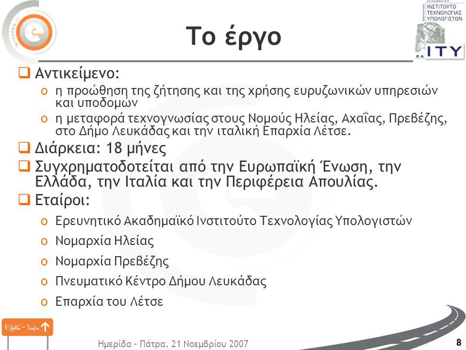 Ημερίδα – Πάτρα, 21 Νοεμβρίου 2007 8 Το έργο  Αντικείμενο: oη προώθηση της ζήτησης και της χρήσης ευρυζωνικών υπηρεσιών και υποδομών oη μεταφορά τεχνογνωσίας στους Νομούς Ηλείας, Αχαΐας, Πρεβέζης, στο Δήμο Λευκάδας και την ιταλική Επαρχία Λέτσε.