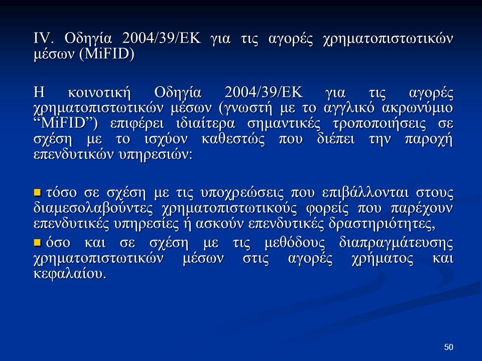 50 IV. Οδηγία 2004/39/ΕΚ για τις αγορές χρηματοπιστωτικών μέσων (MiFID) Η κοινοτική Οδηγία 2004/39/ΕΚ για τις αγορές χρηματοπιστωτικών μέσων (γνωστή μ