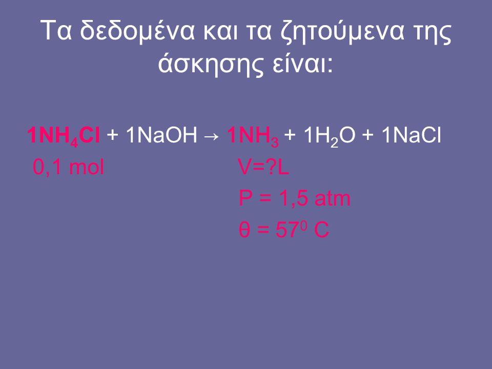 Τα δεδομένα και τα ζητούμενα της άσκησης είναι: 1ΝΗ 4 Cl + 1NaOH → 1NH 3 + 1H 2 O + 1NaCl 0,1 mol V=?L P = 1,5 atm θ = 57 0 C