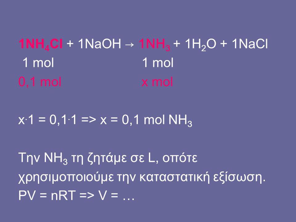 1ΝΗ 4 Cl + 1NaOH → 1NH 3 + 1H 2 O + 1NaCl 1 mol 1 mol 0,1 mol x mol x. 1 = 0,1. 1 => x = 0,1 mol NH 3 Την ΝΗ 3 τη ζητάμε σε L, οπότε χρησιμοποιούμε τη