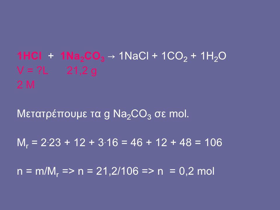 V = ?L 21,2 g 2 M Μετατρέπουμε τα g Na 2 CO 3 σε mol. M r = 2. 23 + 12 + 3. 16 = 46 + 12 + 48 = 106 n = m/M r => n = 21,2/106 => n = 0,2 mol