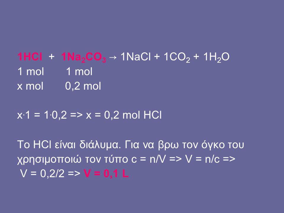 1HCl + 1Na 2 CO 3 → 1NaCl + 1CO 2 + 1H 2 O 1 mol x mol 0,2 mol x. 1 = 1. 0,2 => x = 0,2 mol HCl Το HCl είναι διάλυμα. Για να βρω τον όγκο του χρησιμοπ