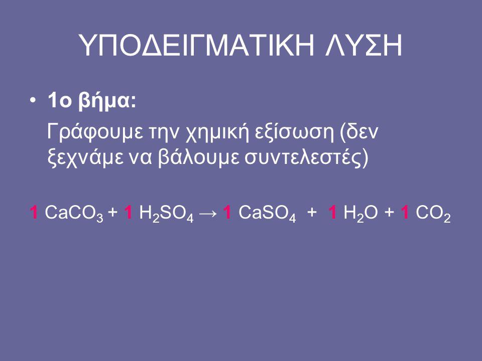 ΥΠΟΔΕΙΓΜΑΤΙΚΗ ΛΥΣΗ 1ο βήμα: Γράφουμε την χημική εξίσωση (δεν ξεχνάμε να βάλουμε συντελεστές) 1 CaCO 3 + 1 H 2 SO 4 → 1 CaSO 4 + 1 H 2 O + 1 CO 2