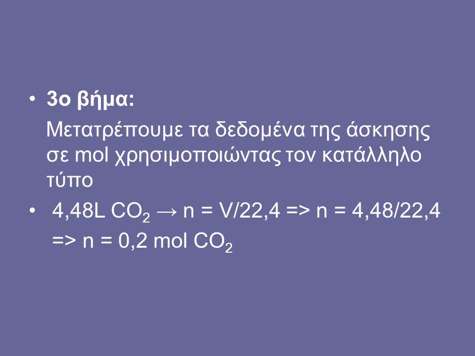 3o βήμα: Μετατρέπουμε τα δεδομένα της άσκησης σε mol χρησιμοποιώντας τον κατάλληλο τύπο 4,48L CO 2 → n = V/22,4 => n = 4,48/22,4 => n = 0,2 mol CO 2