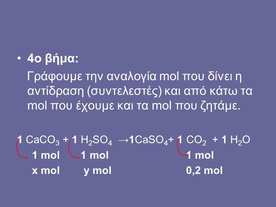 4o βήμα: Γράφουμε την αναλογία mol που δίνει η αντίδραση (συντελεστές) και από κάτω τα mol που έχουμε και τα mol που ζητάμε. 1 CaCO 3 + 1 H 2 SO 4 →1C