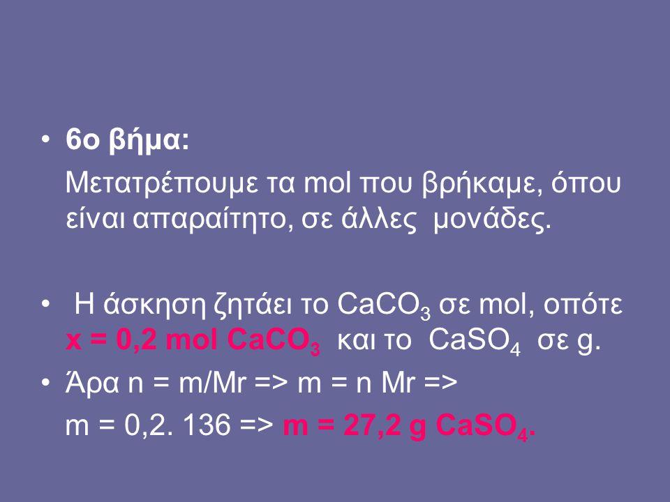 6o βήμα: Μετατρέπουμε τα mol που βρήκαμε, όπου είναι απαραίτητο, σε άλλες μονάδες. Η άσκηση ζητάει το CaCO 3 σε mol, οπότε x = 0,2 mol CaCO 3 και το C