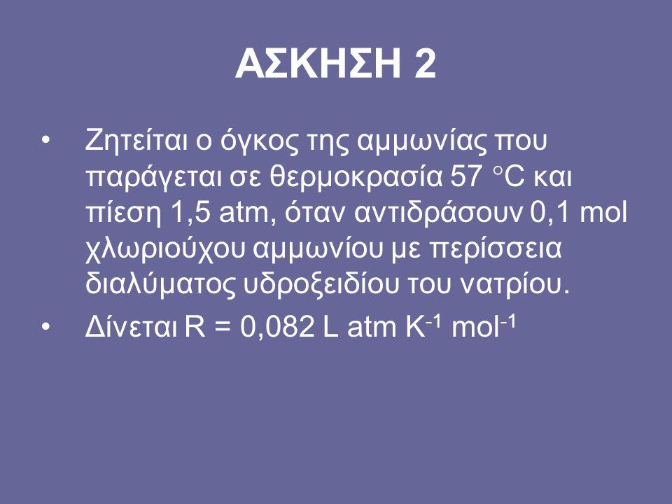 ΑΣΚΗΣΗ 2 Ζητείται ο όγκος της αμμωνίας που παράγεται σε θερμοκρασία 57  C και πίεση 1,5 atm, όταν αντιδράσουν 0,1 mol χλωριούχου αμμωνίου με περίσσει
