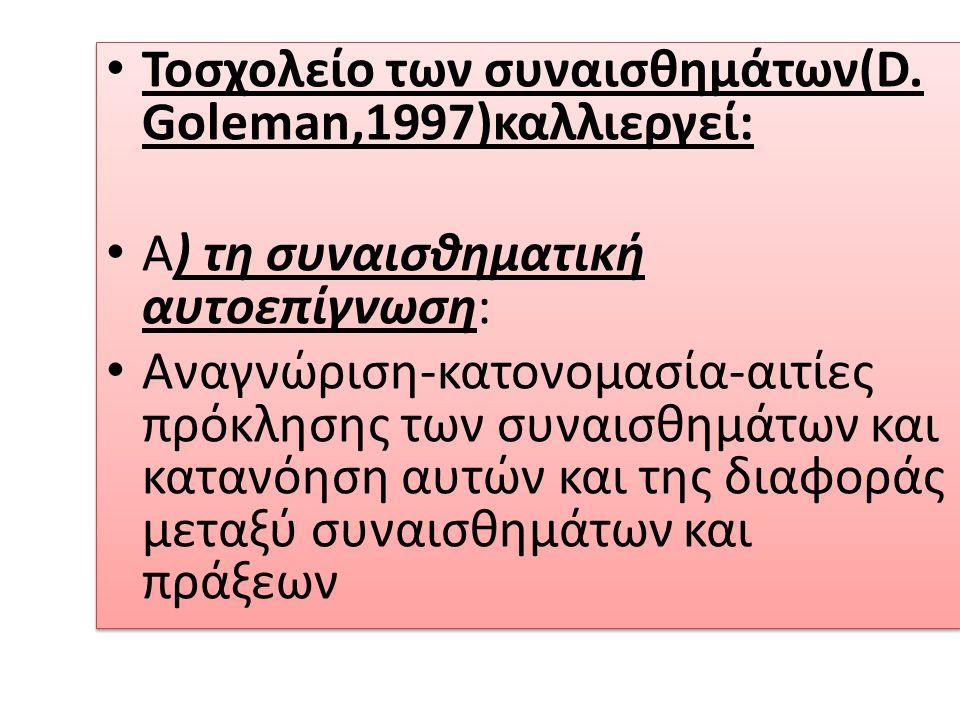 Toσχολείο των συναισθημάτων(D. Goleman,1997)καλλιεργεί: Α) τη συναισθηματική αυτοεπίγνωση: Αναγνώριση-κατονομασία-αιτίες πρόκλησης των συναισθημάτων κ