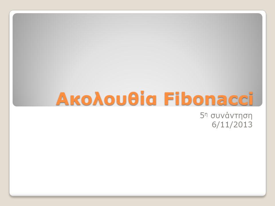 Ακολουθία Fibonacci (1, 1, 2, 3, 5, 8, 13, 21,34, 55, 89, 144, 233, 377, 610, 987, 1597, 2584, 4181, …): Ο κάθε όρος της ακολουθίας αυτής από τον τρίτο και μετά είναι ίσος με το άθροισμα των δυο προηγούμενων.