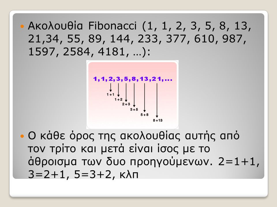 Ακολουθία Fibonacci (1, 1, 2, 3, 5, 8, 13, 21,34, 55, 89, 144, 233, 377, 610, 987, 1597, 2584, 4181, …): Ο κάθε όρος της ακολουθίας αυτής από τον τρίτ