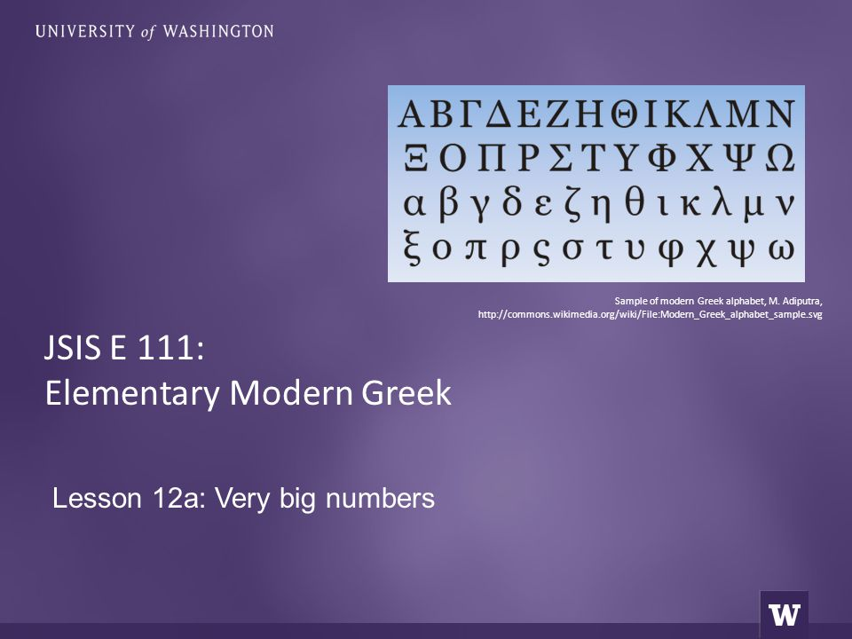 Lesson 12a: Very big numbers JSIS E 111: Elementary Modern Greek Sample of modern Greek alphabet, M. Adiputra, http://commons.wikimedia.org/wiki/File: