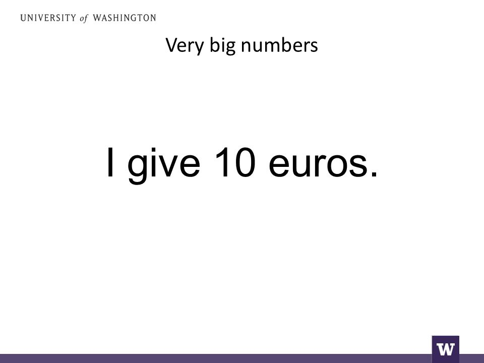 Very big numbers I give 10 euros.