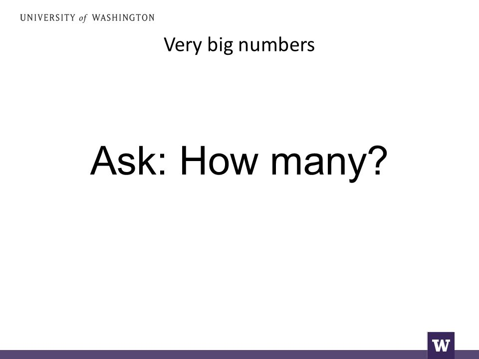 Very big numbers Ask: How many?