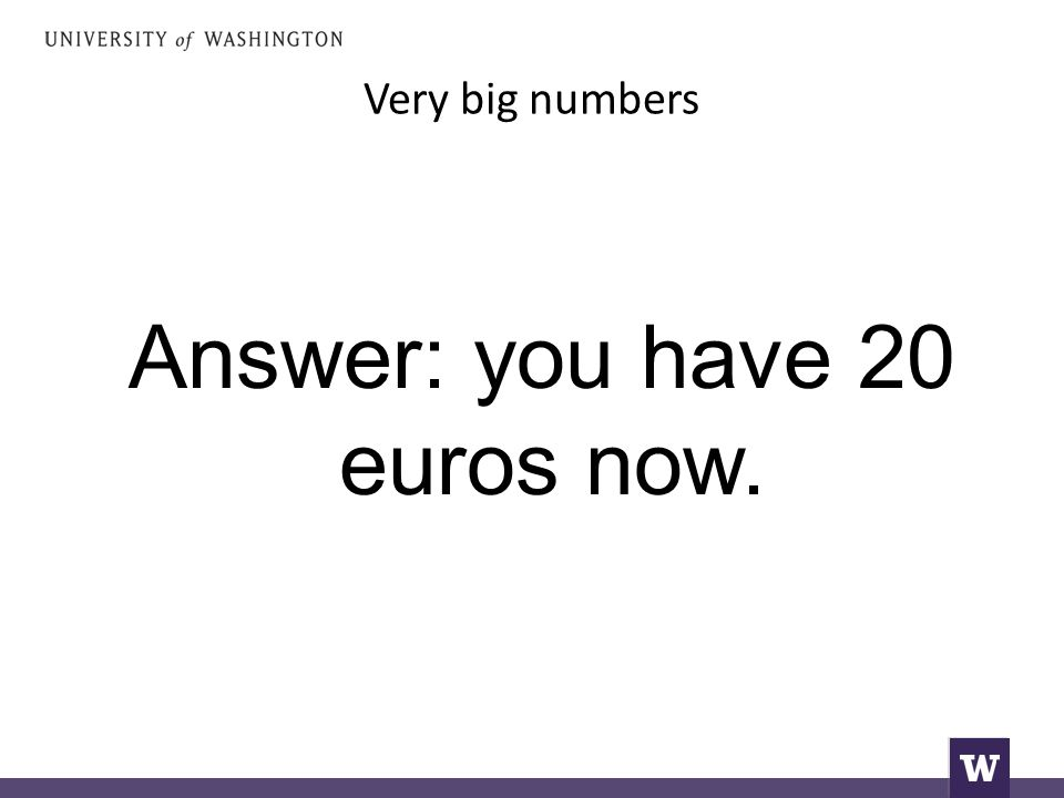 Very big numbers Answer: you have 20 euros now.