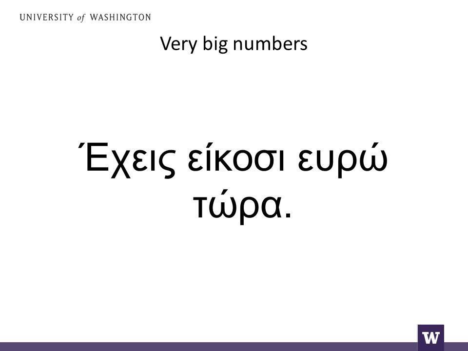 Very big numbers Έχεις είκοσι ευρώ τώρα.