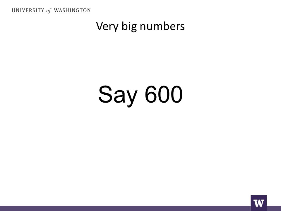 Very big numbers Say 600
