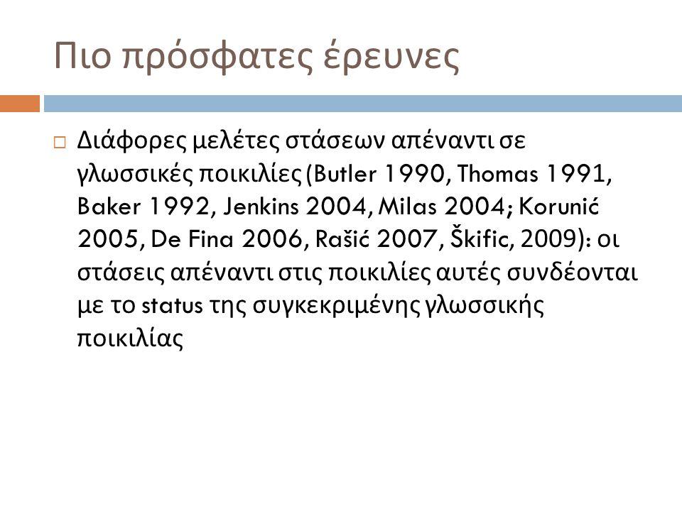 Πιο πρόσφατες έρευνες  Διάφορες μελέτες στάσεων απέναντι σε γλωσσικές ποικιλίες (Butler 1990, Thomas 1991, Baker 1992, Jenkins 2004, Milas 2004; Koru