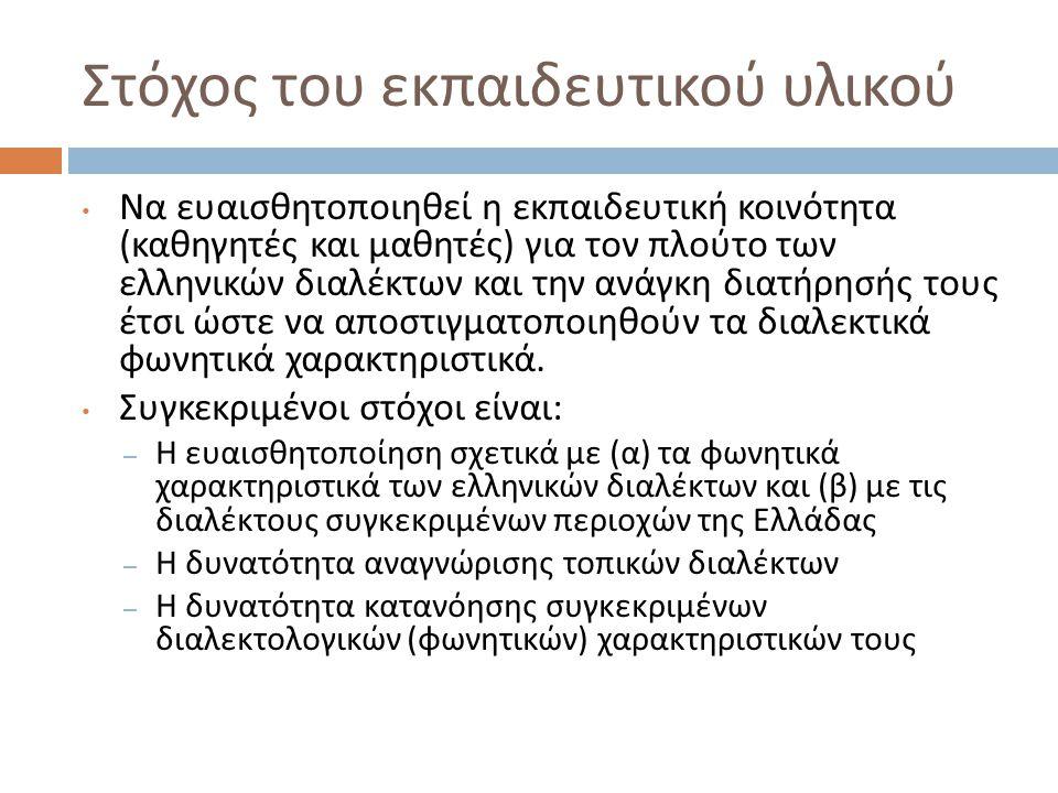 Στόχος του εκπαιδευτικού υλικού Να ευαισθητοποιηθεί η εκπαιδευτική κοινότητα ( καθηγητές και μαθητές ) για τον πλούτο των ελληνικών διαλέκτων και την