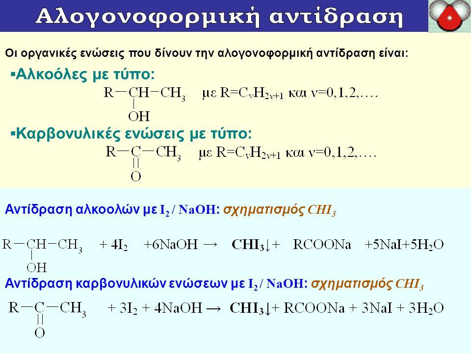 Οι οργανικές ενώσεις που δίνουν την αλογονοφορμική αντίδραση είναι: Αντίδραση αλκοολών με Ι 2 / NaOH : σχηματισμός CHI 3 Αντίδραση καρβονυλικών ενώσεω