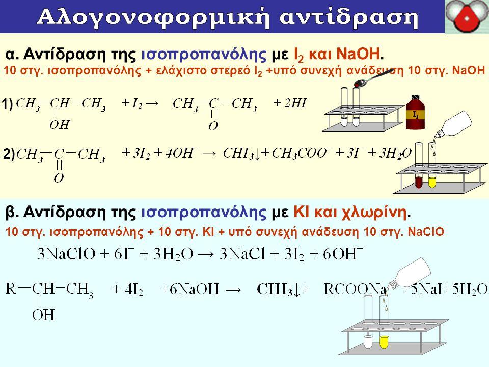 α. Αντίδραση της ισοπροπανόλης με Ι 2 και NaOH. β. Αντίδραση της ισοπροπανόλης με KI και χλωρίνη. 10 στγ. ισοπροπανόλης + ελάχιστο στερεό Ι 2 +υπό συν
