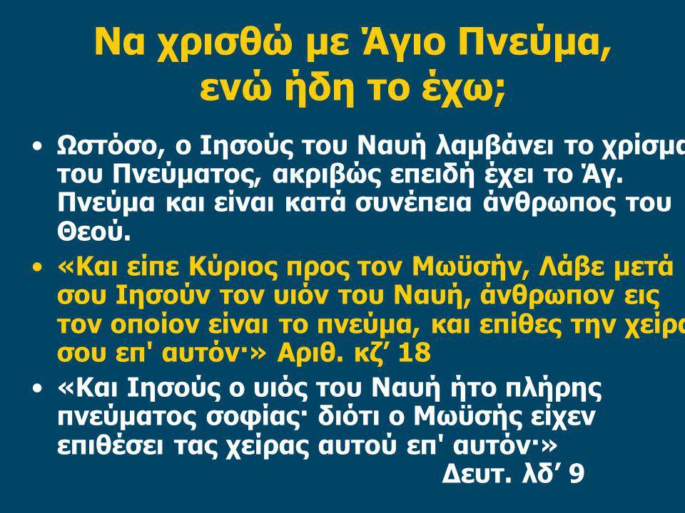 Να χρισθώ με Άγιο Πνεύμα, ενώ ήδη το έχω; Ωστόσο, ο Ιησούς του Ναυή λαμβάνει το χρίσμα του Πνεύματος, ακριβώς επειδή έχει το Άγ. Πνεύμα και είναι κατά