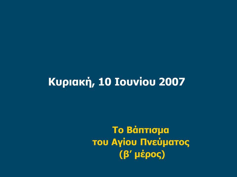 Κυριακή, 10 Ιουνίου 2007 Το Βάπτισμα του Αγίου Πνεύματος (β' μέρος)